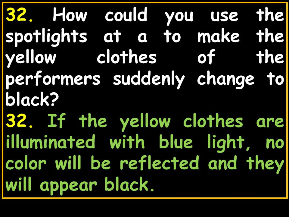 32. How could you use the spotlights at a to make the yellow clothes of the performers suddenly change to black? 32. If the yellow clothes are illumin
