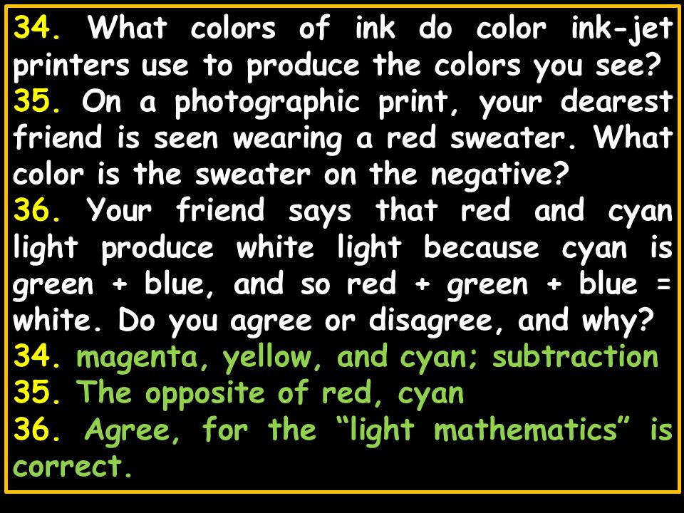 34. What colors of ink do color ink-jet printers use to produce the colors you see? 35. On a photographic print, your dearest friend is seen wearing a