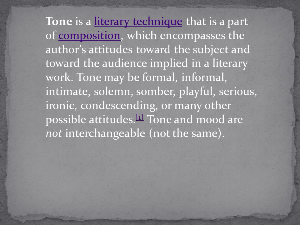 Tone is a literary technique that is a part of composition, which encompasses the authors attitudes toward the subject and toward the audience implied