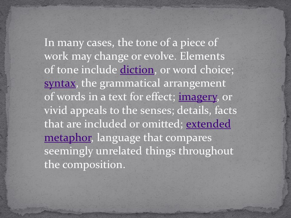 In many cases, the tone of a piece of work may change or evolve. Elements of tone include diction, or word choice; syntax, the grammatical arrangement