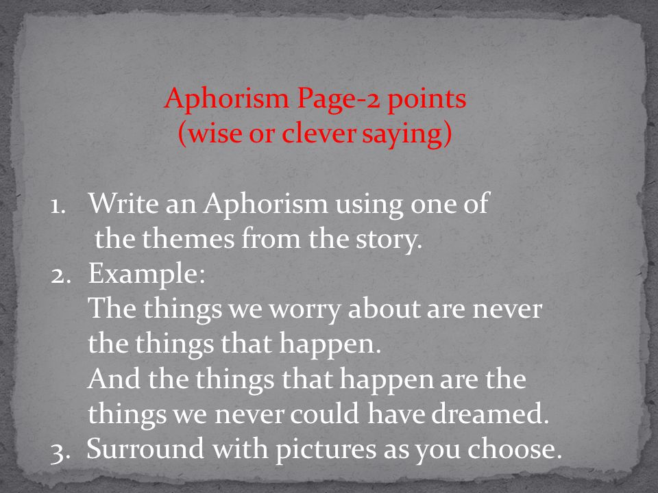 Aphorism Page-2 points (wise or clever saying) 1.Write an Aphorism using one of the themes from the story. 2.Example: The things we worry about are ne