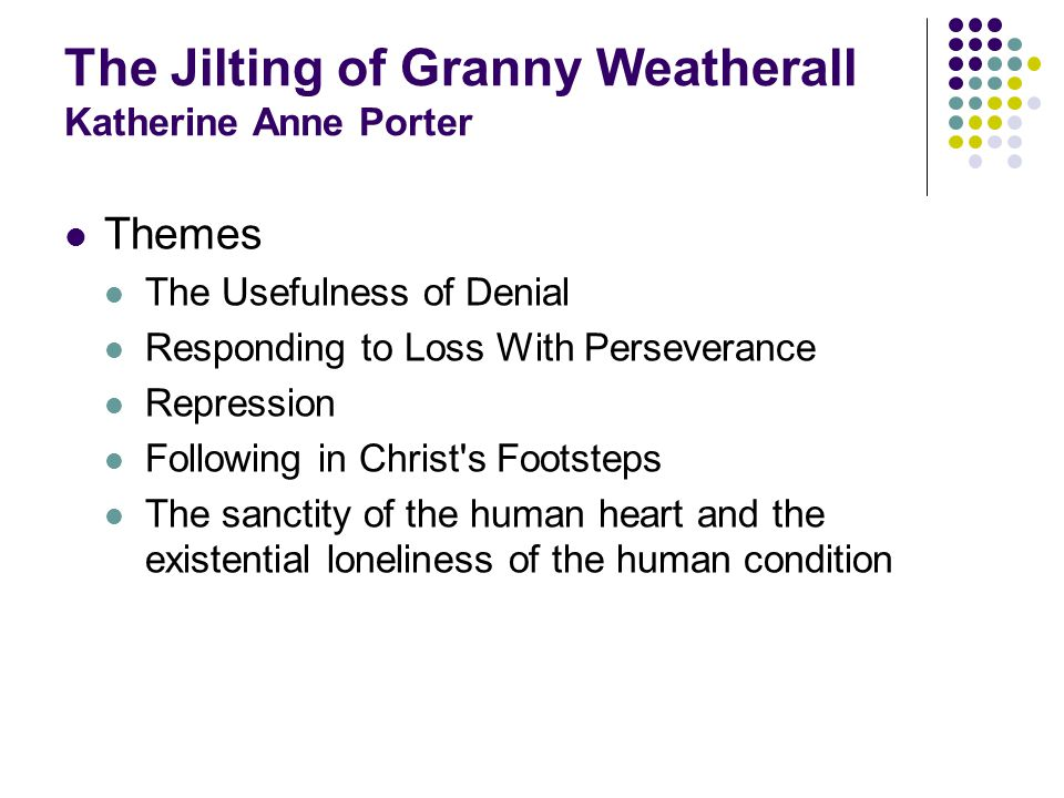 The Jilting of Granny Weatherall Katherine Anne Porter Themes The Usefulness of Denial Responding to Loss With Perseverance Repression Following in Christ s Footsteps The sanctity of the human heart and the existential loneliness of the human condition