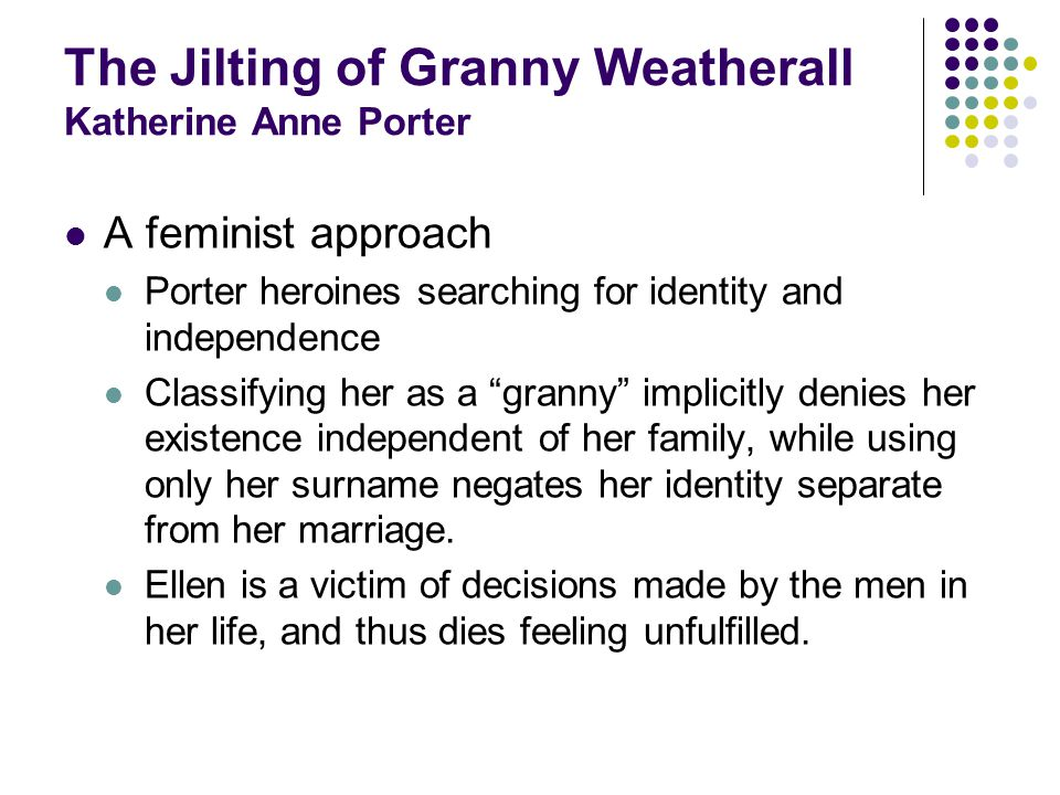 The Jilting of Granny Weatherall Katherine Anne Porter A feminist approach Porter heroines searching for identity and independence Classifying her as a granny implicitly denies her existence independent of her family, while using only her surname negates her identity separate from her marriage.