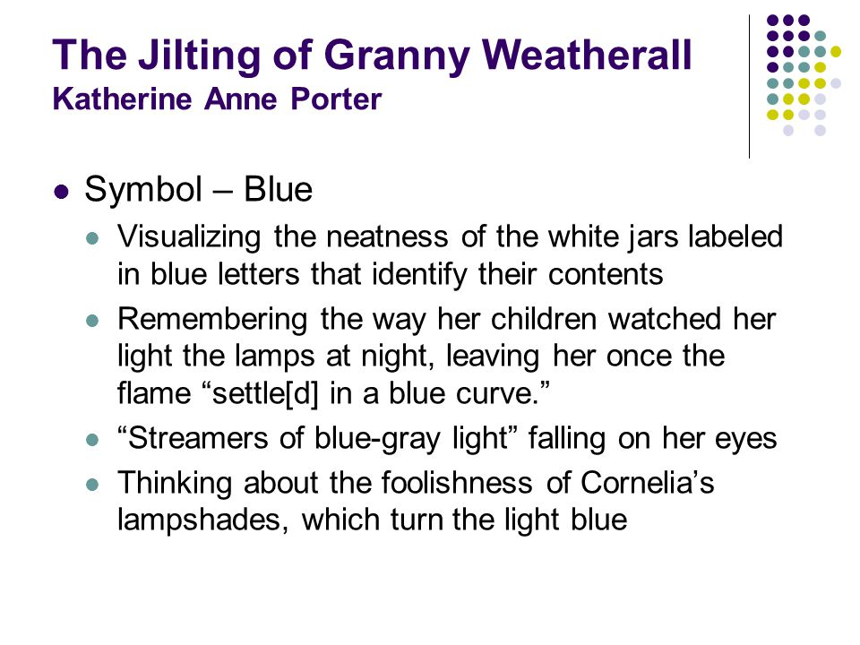 The Jilting of Granny Weatherall Katherine Anne Porter Symbol – Blue Visualizing the neatness of the white jars labeled in blue letters that identify their contents Remembering the way her children watched her light the lamps at night, leaving her once the flame settle[d] in a blue curve.