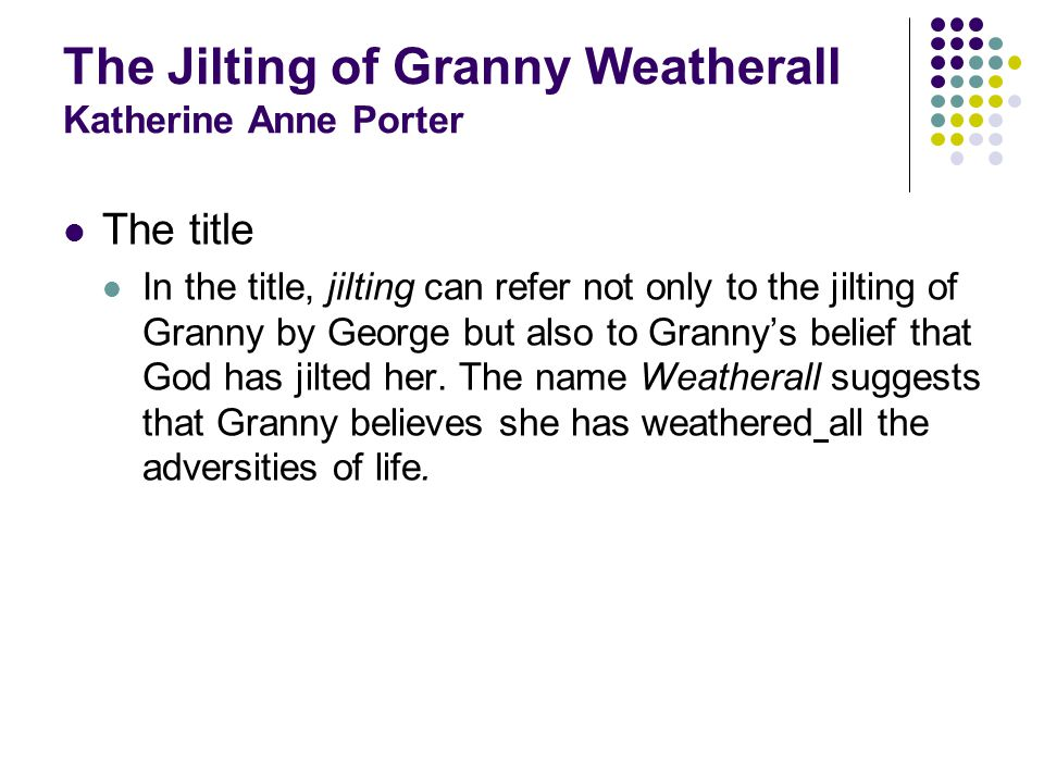 The Jilting of Granny Weatherall Katherine Anne Porter Further readings Flowering Judas and Other Stories, 1930 (adapted for American radio in 1950) The Collected Stories of Katherine Anne Porter, 1965, New York: Harcourt, Brace & World (1966 Pulitzer Prize) Pale Horse, Pale Rider, 1939 (American radio, 1950; British TV, 1964)