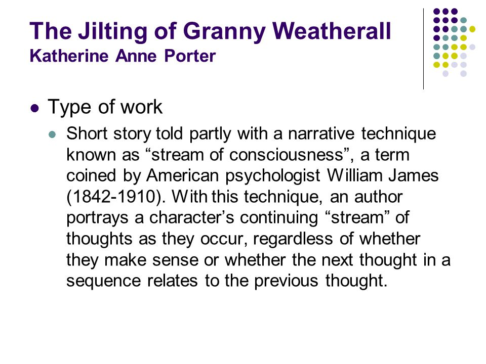 The Jilting of Granny Weatherall Katherine Anne Porter Type of work Short story told partly with a narrative technique known as stream of consciousness, a term coined by American psychologist William James ( ).