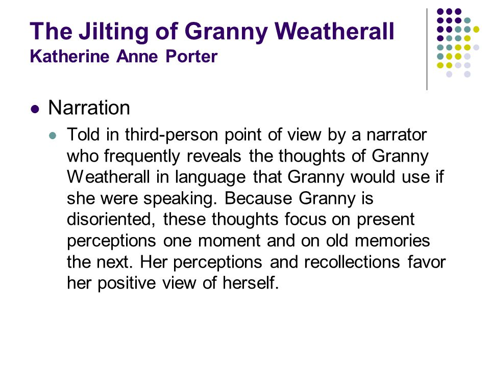 The Jilting of Granny Weatherall Katherine Anne Porter Narration Told in third-person point of view by a narrator who frequently reveals the thoughts of Granny Weatherall in language that Granny would use if she were speaking.