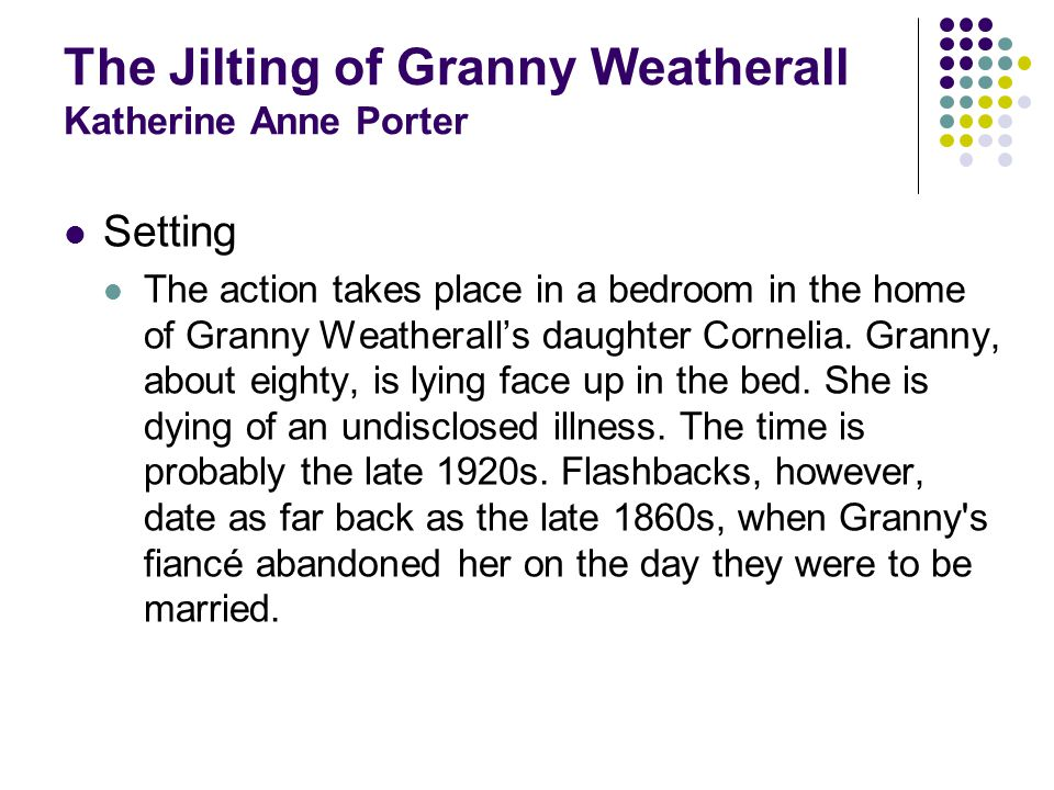 The Jilting of Granny Weatherall Katherine Anne Porter Setting The action takes place in a bedroom in the home of Granny Weatheralls daughter Cornelia.