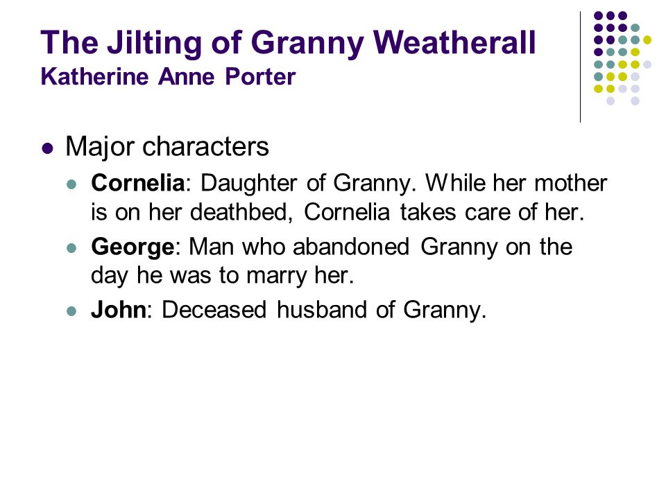 The Jilting of Granny Weatherall Katherine Anne Porter Major characters Cornelia: Daughter of Granny.