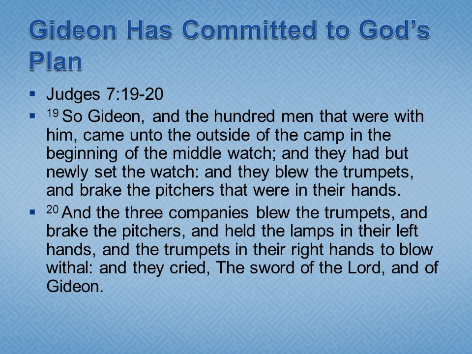 Judges 7:19-20 19 So Gideon, and the hundred men that were with him, came unto the outside of the camp in the beginning of the middle watch; and they
