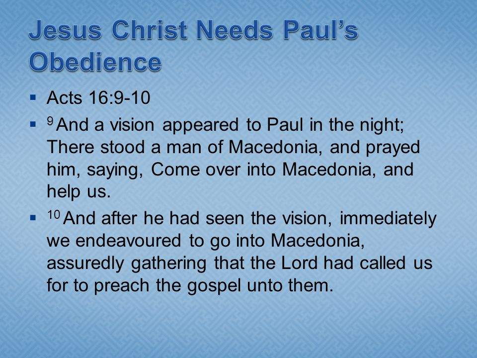 Acts 16:9-10 9 And a vision appeared to Paul in the night; There stood a man of Macedonia, and prayed him, saying, Come over into Macedonia, and help
