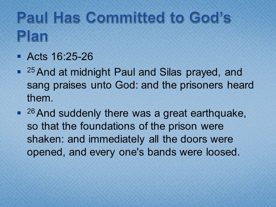 Acts 16:25-26 25 And at midnight Paul and Silas prayed, and sang praises unto God: and the prisoners heard them. 26 And suddenly there was a great ear