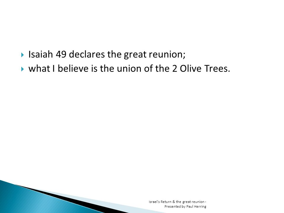 Isaiah 49 declares the great reunion; what I believe is the union of the 2 Olive Trees. Israel's Return & the great reunion - Presented by Paul Herrin