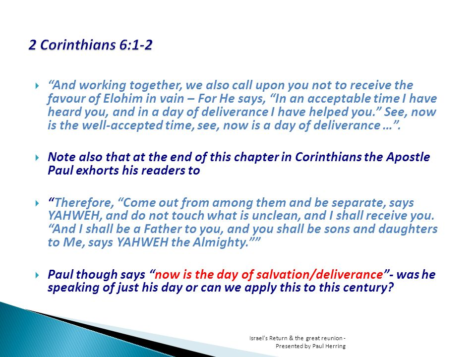 And working together, we also call upon you not to receive the favour of Elohim in vain – For He says, In an acceptable time I have heard you, and in a day of deliverance I have helped you.