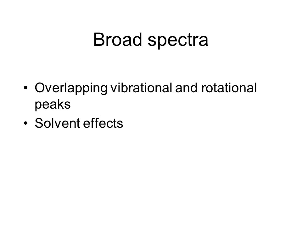 Broad spectra Overlapping vibrational and rotational peaks Solvent effects