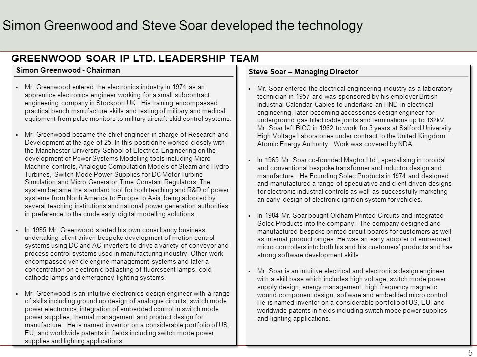 Simon Greenwood and Steve Soar developed the technology Simon Greenwood - Chairman Mr. Greenwood entered the electronics industry in 1974 as an appren