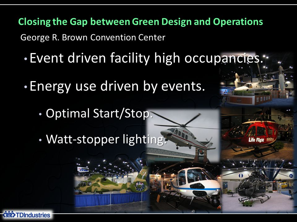 Closing the Gap between Green Design and Operations George R. Brown Convention Center Event driven facility high occupancies. Event driven facility hi