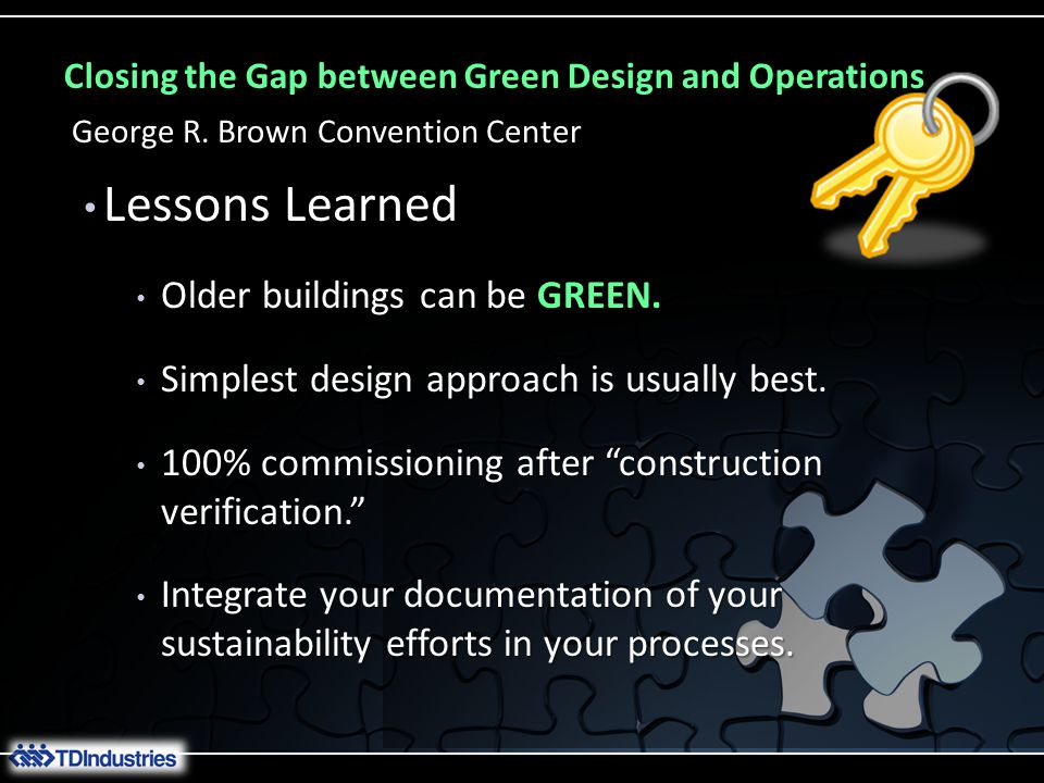 Closing the Gap between Green Design and Operations George R. Brown Convention Center Lessons Learned Lessons Learned Older buildings can be GREEN. Ol
