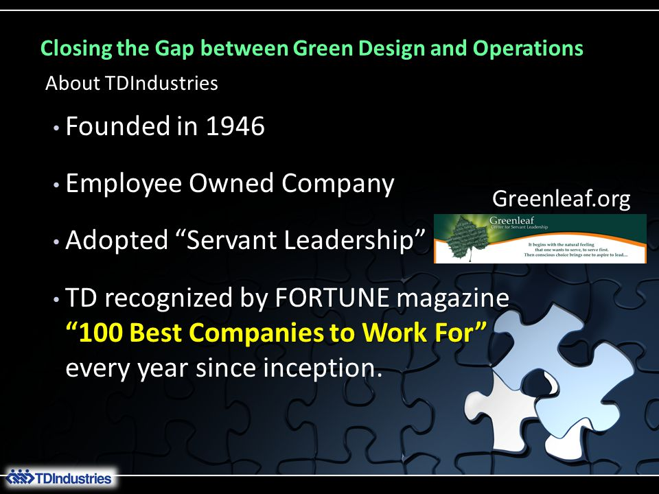 Closing the Gap between Green Design and Operations Founded in 1946 Founded in 1946 Employee Owned Company Employee Owned Company Adopted Servant Leadership Adopted Servant Leadership TD recognized by FORTUNE magazine 100 Best Companies to Work For every year TD recognized by FORTUNE magazine 100 Best Companies to Work For every year since inception.