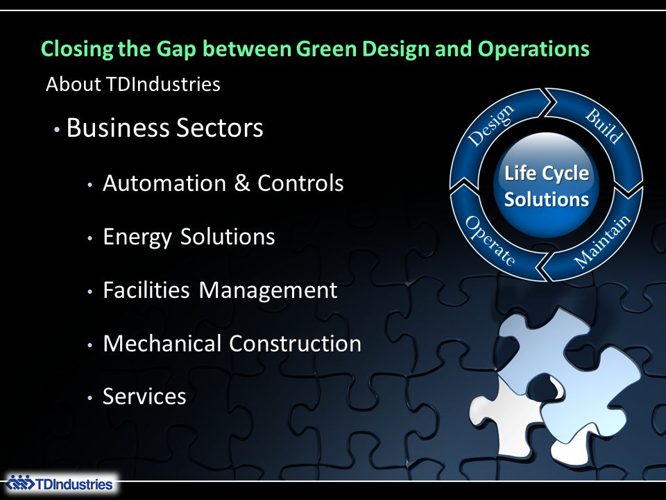 Closing the Gap between Green Design and Operations Business Sectors Business Sectors Automation & Controls Automation & Controls Energy Solutions Energy Solutions Facilities Management Facilities Management Mechanical Construction Mechanical Construction Services Services About TDIndustries Life Cycle Solutions Design Build Operate Maintain