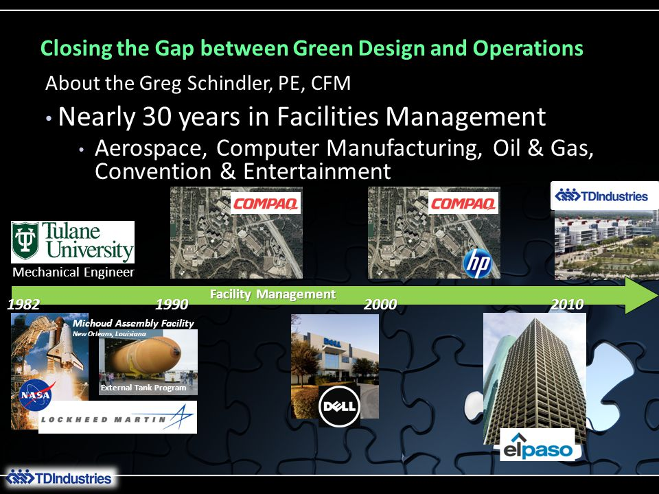 Closing the Gap between Green Design and Operations Nearly 30 years in Facilities Management Aerospace, Computer Manufacturing, Oil & Gas, Convention & Entertainment About the Greg Schindler, PE, CFM External Tank Program Michoud Assembly Facility New Orleans, Louisiana Mechanical Engineer Facility Management