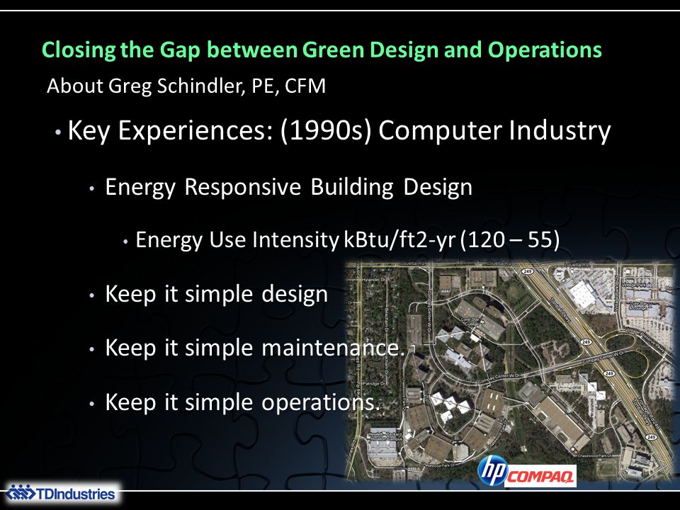 Closing the Gap between Green Design and Operations Key Experiences: (1990s) Computer Industry Key Experiences: (1990s) Computer Industry Energy Responsive Building Design Energy Responsive Building Design Energy Use Intensity kBtu/ft2-yr (120 – 55) Energy Use Intensity kBtu/ft2-yr (120 – 55) Keep it simple design Keep it simple design Keep it simple maintenance.