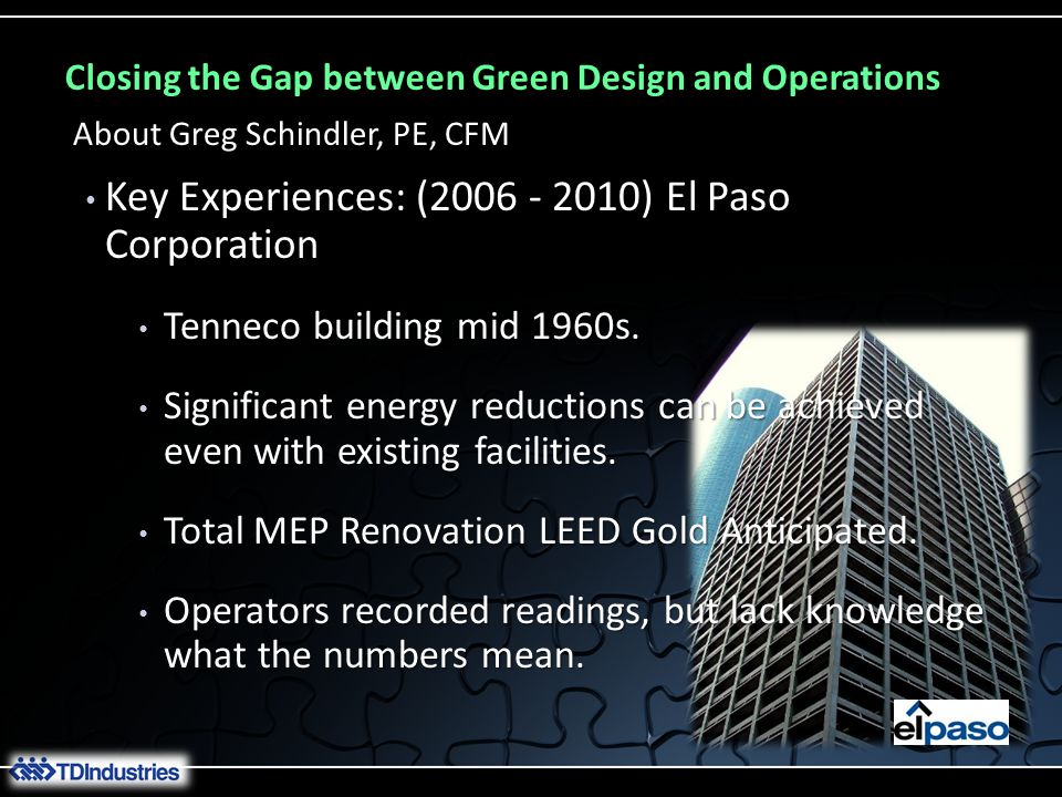 Closing the Gap between Green Design and Operations Key Experiences: (2006 - 2010) El Paso Corporation Key Experiences: (2006 - 2010) El Paso Corporation About Greg Schindler, PE, CFM Electric EnergyElectric Demand