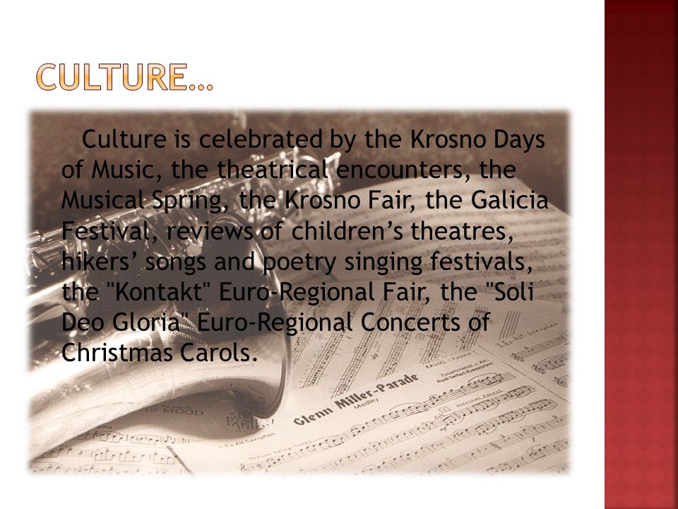 Culture is celebrated by the Krosno Days of Music, the theatrical encounters, the Musical Spring, the Krosno Fair, the Galicia Festival, reviews of childrens theatres, hikers songs and poetry singing festivals, the Kontakt Euro-Regional Fair, the Soli Deo Gloria Euro-Regional Concerts of Christmas Carols.