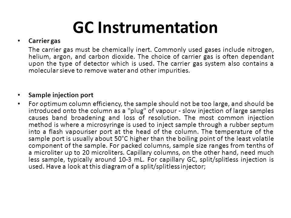 GC Instrumentation Carrier gas The carrier gas must be chemically inert. Commonly used gases include nitrogen, helium, argon, and carbon dioxide. The
