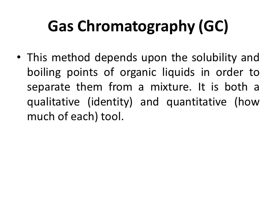 Gas Chromatography (GC) This method depends upon the solubility and boiling points of organic liquids in order to separate them from a mixture.