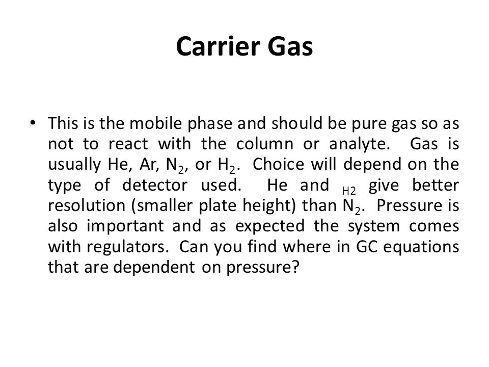 Carrier Gas This is the mobile phase and should be pure gas so as not to react with the column or analyte. Gas is usually He, Ar, N 2, or H 2. Choice