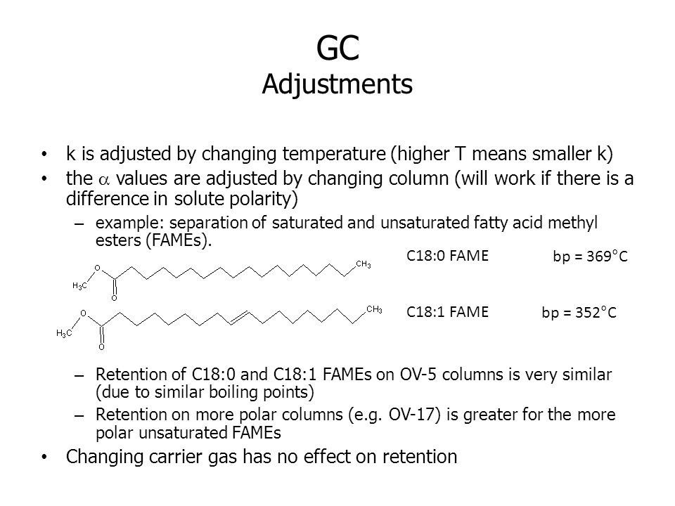 GC Adjustments k is adjusted by changing temperature (higher T means smaller k) the values are adjusted by changing column (will work if there is a difference in solute polarity) – example: separation of saturated and unsaturated fatty acid methyl esters (FAMEs).