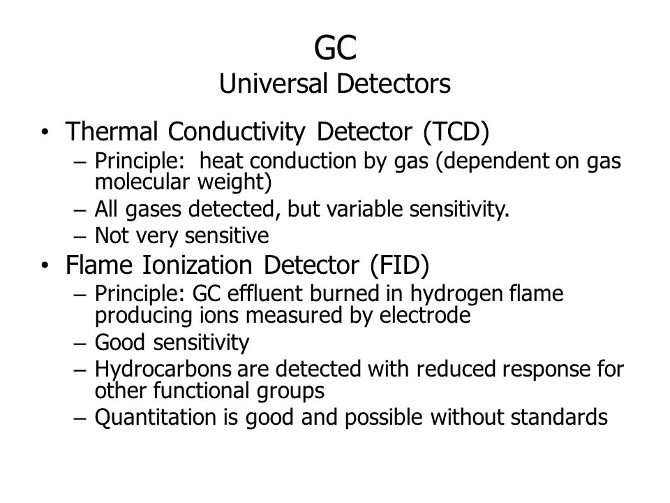 GC Universal Detectors Thermal Conductivity Detector (TCD) – Principle: heat conduction by gas (dependent on gas molecular weight) – All gases detecte