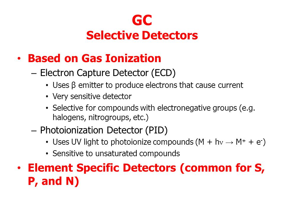 GC Selective Detectors Based on Gas Ionization – Electron Capture Detector (ECD) Uses β emitter to produce electrons that cause current Very sensitive detector Selective for compounds with electronegative groups (e.g.