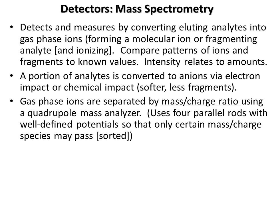 Detectors: Mass Spectrometry Detects and measures by converting eluting analytes into gas phase ions (forming a molecular ion or fragmenting analyte [
