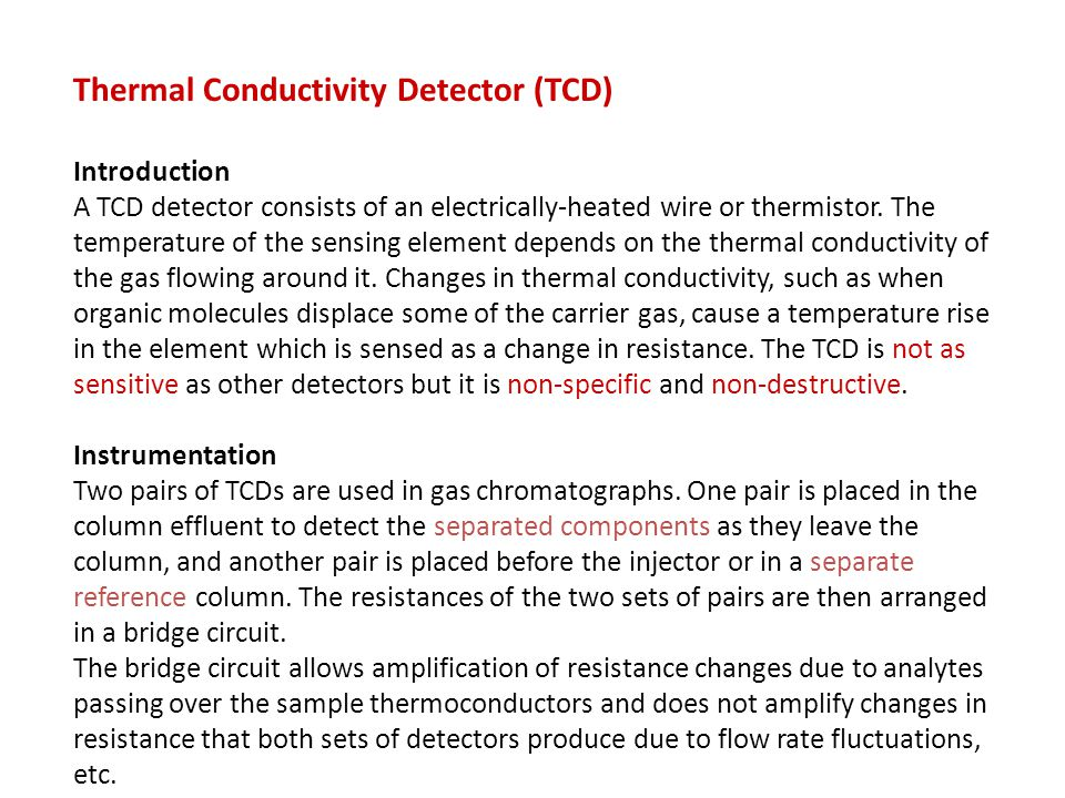 Thermal Conductivity Detector (TCD) Introduction A TCD detector consists of an electrically-heated wire or thermistor. The temperature of the sensing