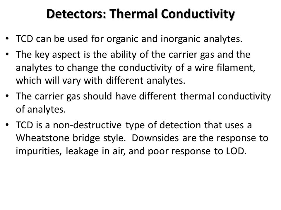 Detectors: Thermal Conductivity TCD can be used for organic and inorganic analytes.