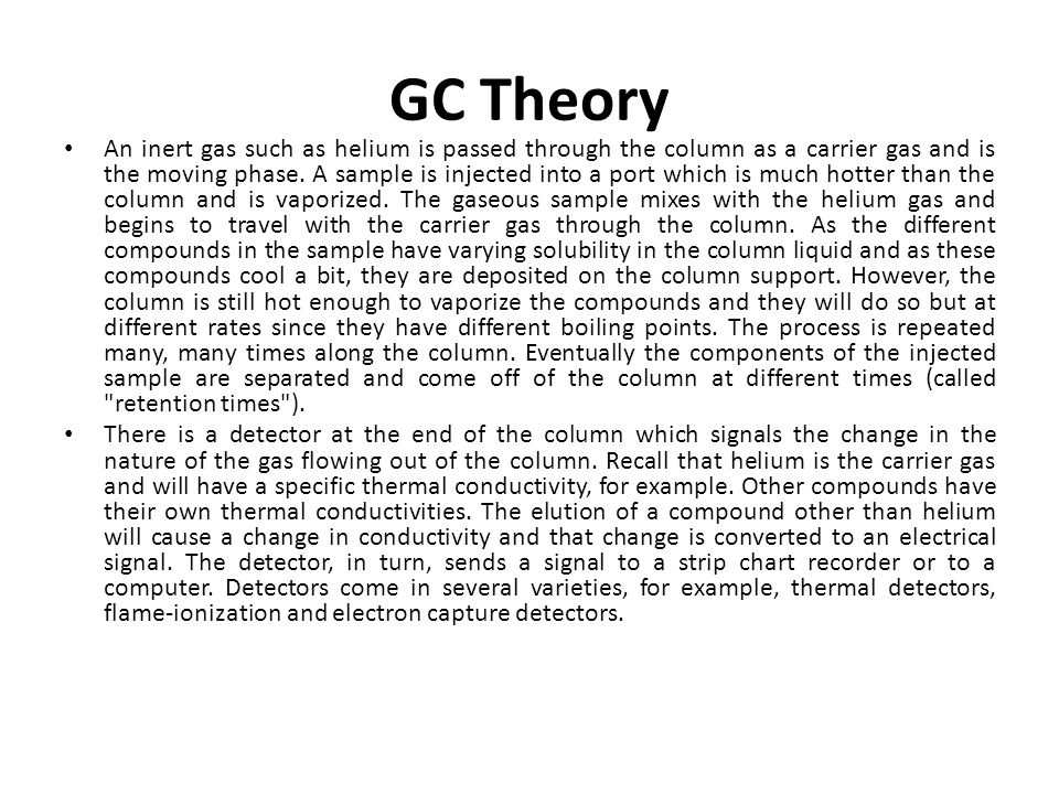 GC Theory An inert gas such as helium is passed through the column as a carrier gas and is the moving phase. A sample is injected into a port which is