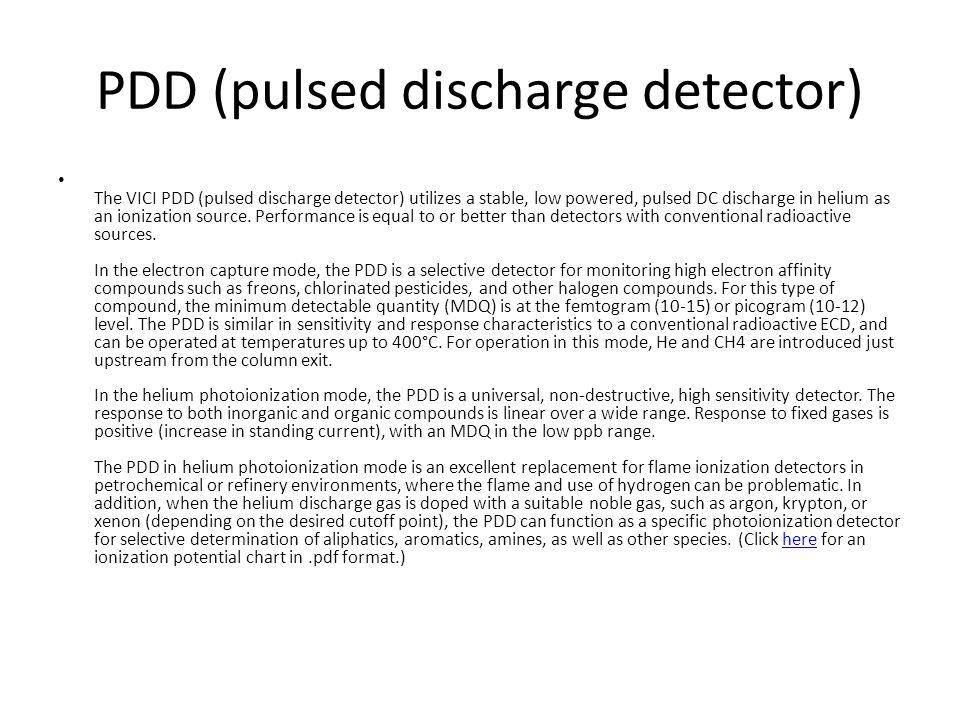 PDD (pulsed discharge detector) The VICI PDD (pulsed discharge detector) utilizes a stable, low powered, pulsed DC discharge in helium as an ionizatio
