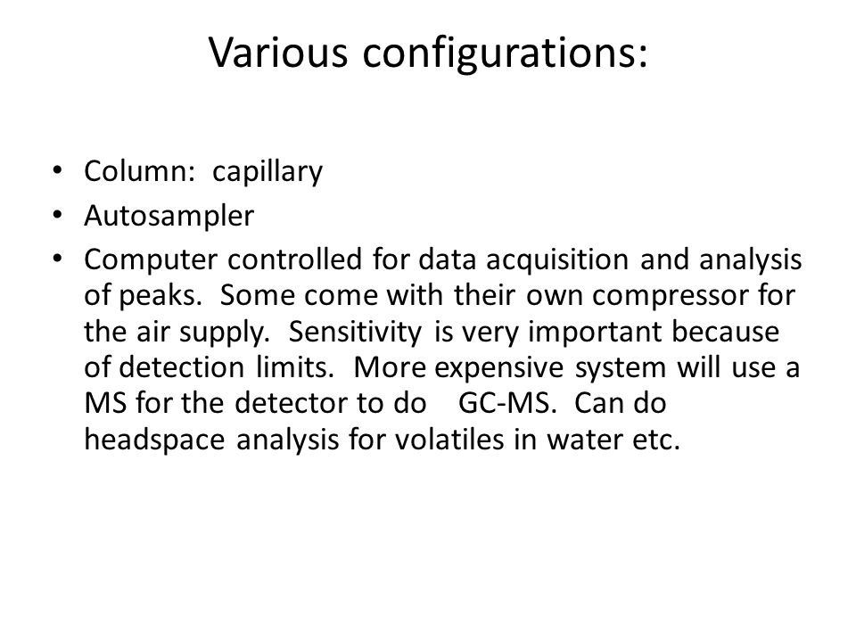 Various configurations: Column: capillary Autosampler Computer controlled for data acquisition and analysis of peaks.
