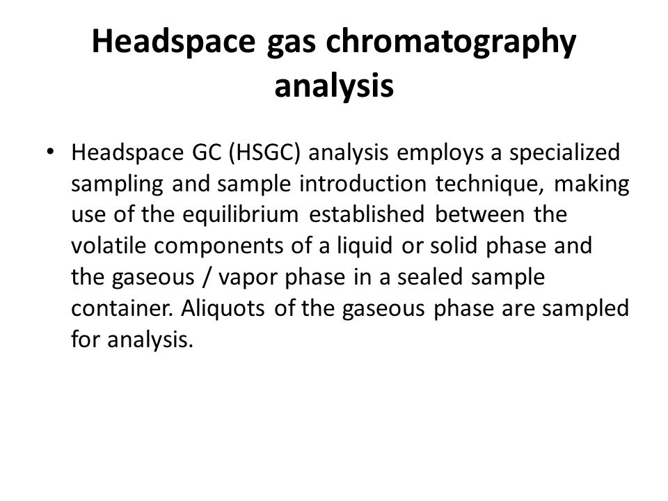 Headspace gas chromatography analysis Headspace GC (HSGC) analysis employs a specialized sampling and sample introduction technique, making use of the