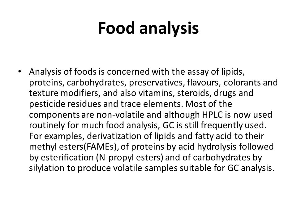 Food analysis Analysis of foods is concerned with the assay of lipids, proteins, carbohydrates, preservatives, flavours, colorants and texture modifiers, and also vitamins, steroids, drugs and pesticide residues and trace elements.