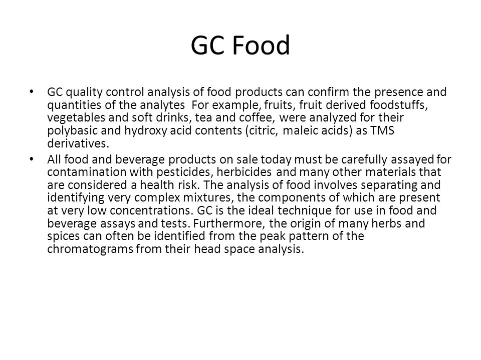 GC Food GC quality control analysis of food products can confirm the presence and quantities of the analytes For example, fruits, fruit derived foodstuffs, vegetables and soft drinks, tea and coffee, were analyzed for their polybasic and hydroxy acid contents (citric, maleic acids) as TMS derivatives.