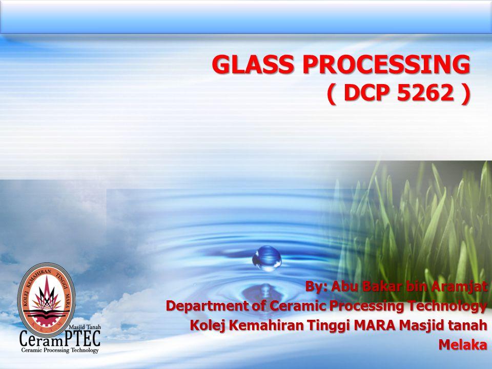 GLASS PROCESSING ( DCP 5262 ) By: Abu Bakar bin Aramjat Department of Ceramic Processing Technology Kolej Kemahiran Tinggi MARA Masjid tanah Melaka