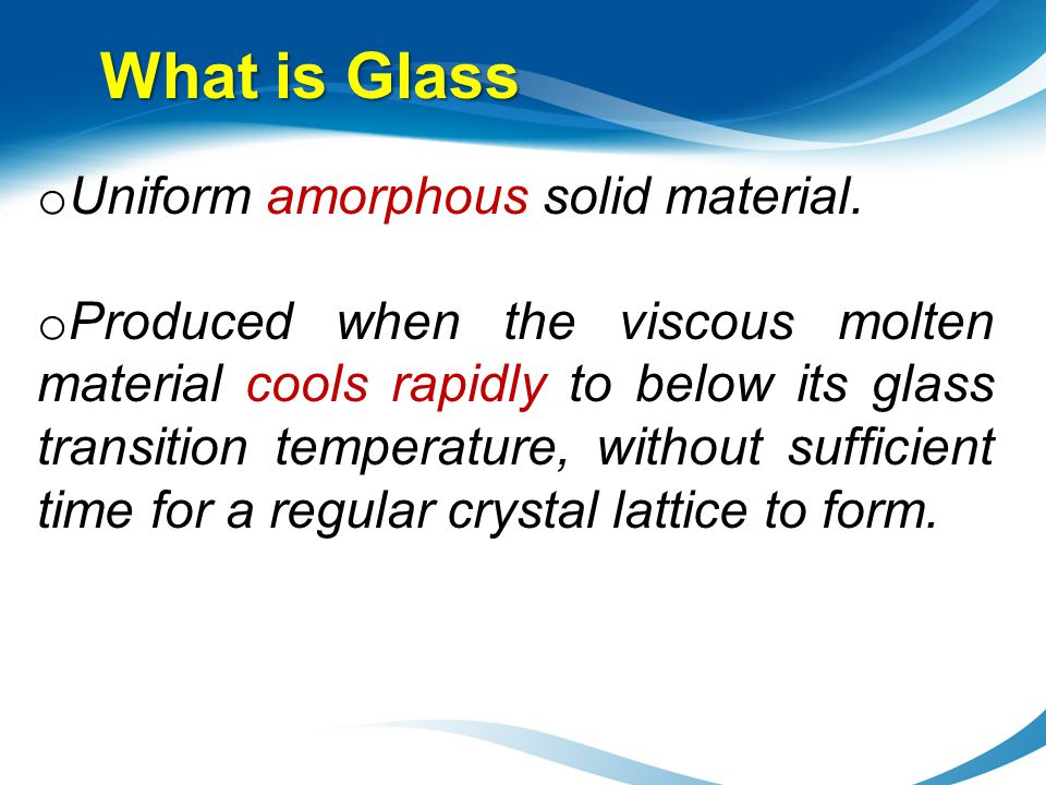 What is Glass o Uniform amorphous solid material. o Produced when the viscous molten material cools rapidly to below its glass transition temperature,