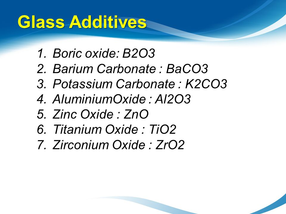 Glass Additives 1.Boric oxide: B2O3 2.Barium Carbonate : BaCO3 3.Potassium Carbonate : K2CO3 4.AluminiumOxide : Al2O3 5.Zinc Oxide : ZnO 6.Titanium Ox