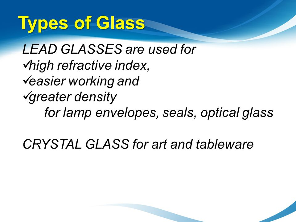 LEAD GLASSES are used for high refractive index, easier working and greater density for lamp envelopes, seals, optical glass CRYSTAL GLASS for art and