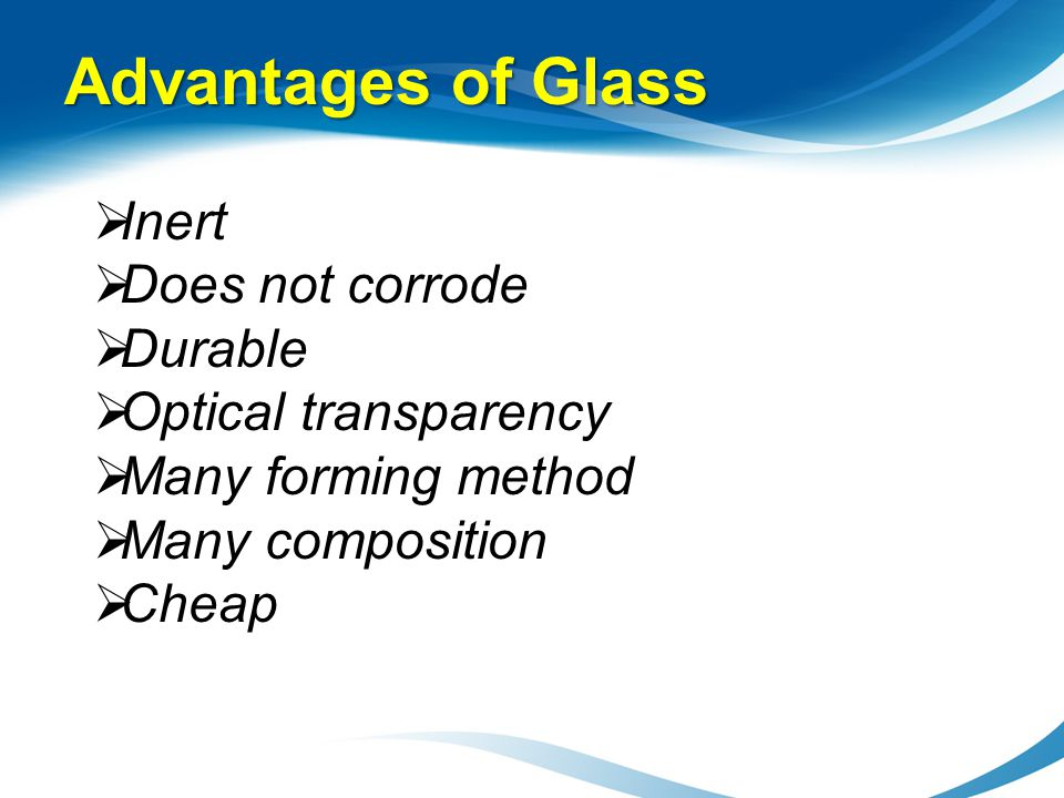 Advantages of Glass Inert Does not corrode Durable Optical transparency Many forming method Many composition Cheap