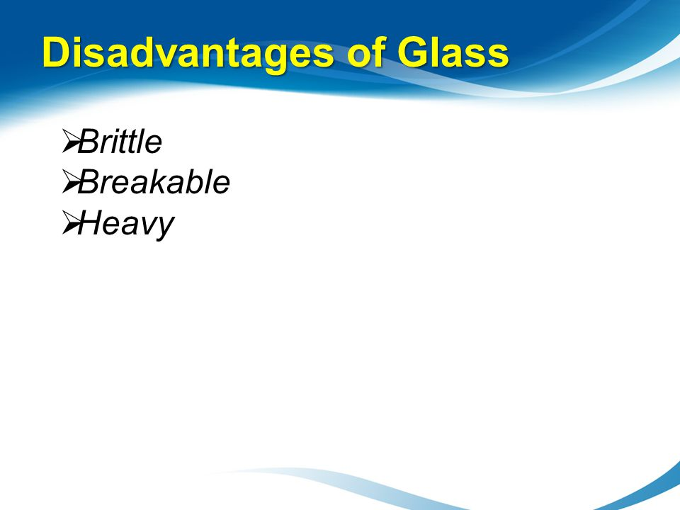 Disadvantages of Glass Brittle Breakable Heavy
