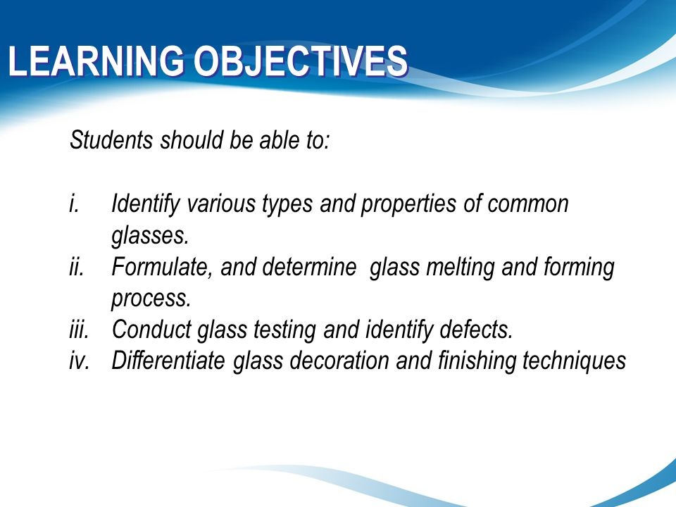 LEARNING OBJECTIVES Students should be able to: i.Identify various types and properties of common glasses. ii.Formulate, and determine glass melting a